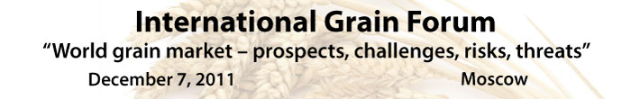 "International Grain Forum ""World grain market – prospects, challenges, risks, threats"", December 7, 2011, Moscow"